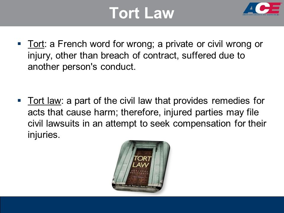 Tort Law Tort: a French word for wrong; a private or civil wrong or injury, other than breach of contract, suffered due to another person s conduct.
