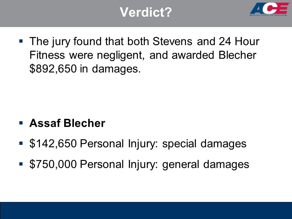 Verdict The jury found that both Stevens and 24 Hour Fitness were negligent, and awarded Blecher $892,650 in damages.