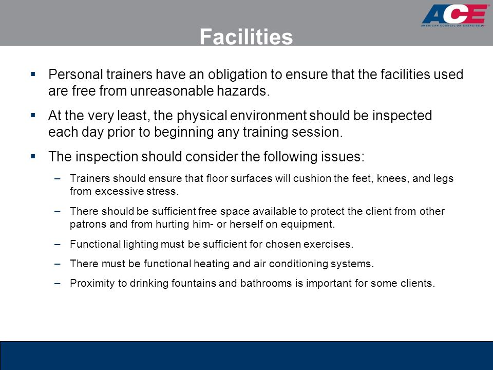 Facilities Personal trainers have an obligation to ensure that the facilities used are free from unreasonable hazards.