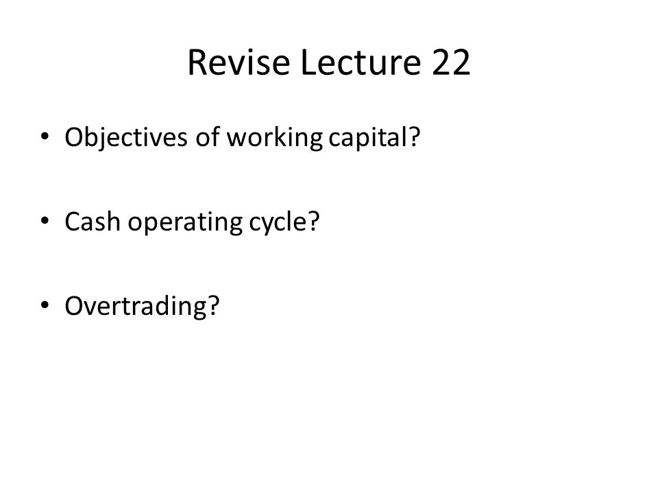 Revise Lecture 22 Objectives of working capital Cash operating cycle