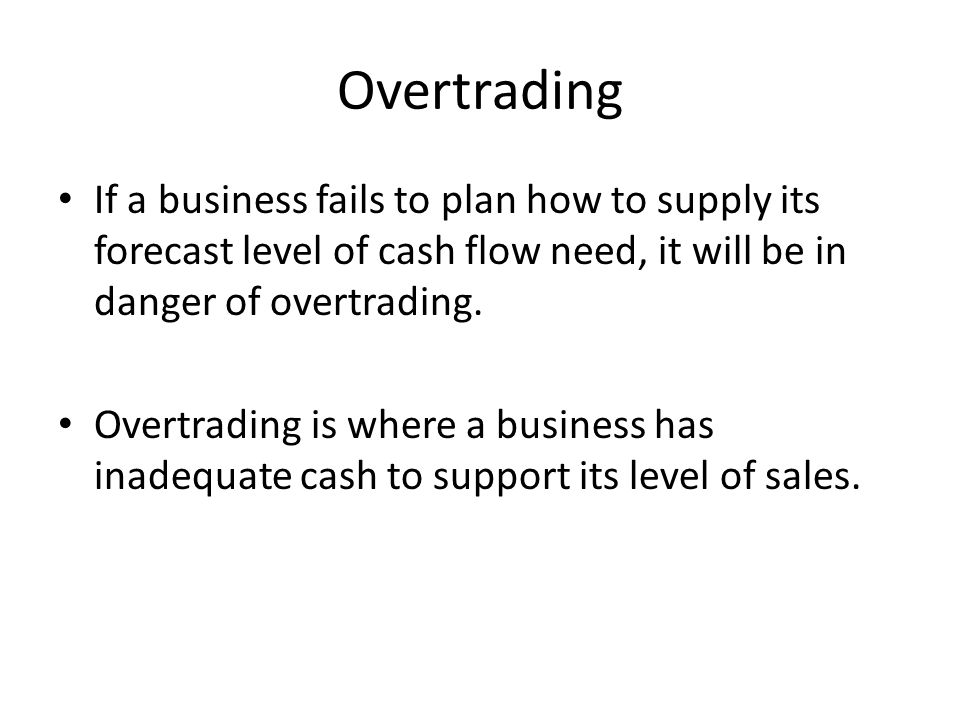 Overtrading If a business fails to plan how to supply its forecast level of cash flow need, it will be in danger of overtrading.