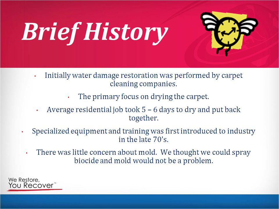 Brief History Initially water damage restoration was performed by carpet cleaning companies. The primary focus on drying the carpet.