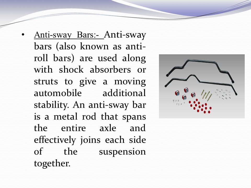 Anti-sway Bars:- Anti-sway bars (also known as anti-roll bars) are used along with shock absorbers or struts to give a moving automobile additional stability.
