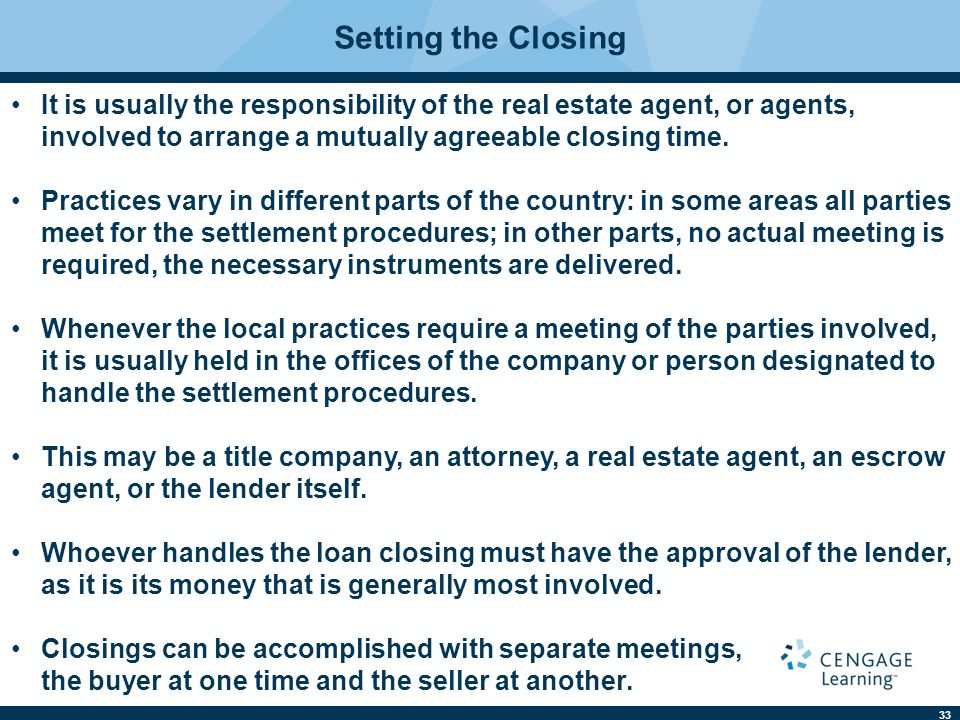 Setting the Closing It is usually the responsibility of the real estate agent, or agents, involved to arrange a mutually agreeable closing time.