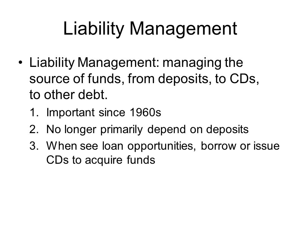 Liability Management Liability Management: managing the source of funds, from deposits, to CDs, to other debt.