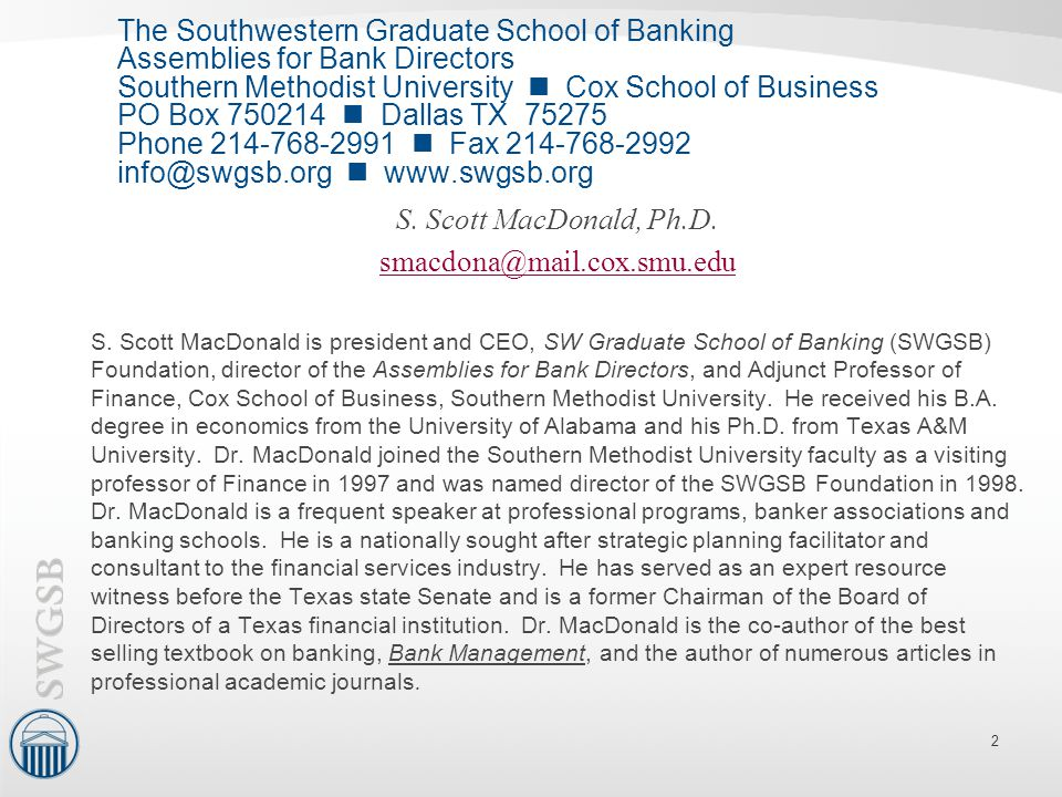The Southwestern Graduate School of Banking Assemblies for Bank Directors Southern Methodist University  Cox School of Business PO Box 750214  Dallas TX 75275 Phone 214-768-2991  Fax 214-768-2992 info@swgsb.org  www.swgsb.org