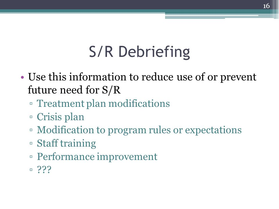 S/R Debriefing Use this information to reduce use of or prevent future need for S/R. Treatment plan modifications.