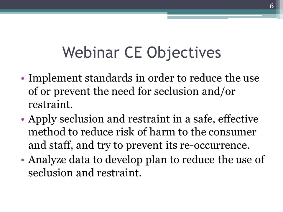 Webinar CE Objectives Implement standards in order to reduce the use of or prevent the need for seclusion and/or restraint.