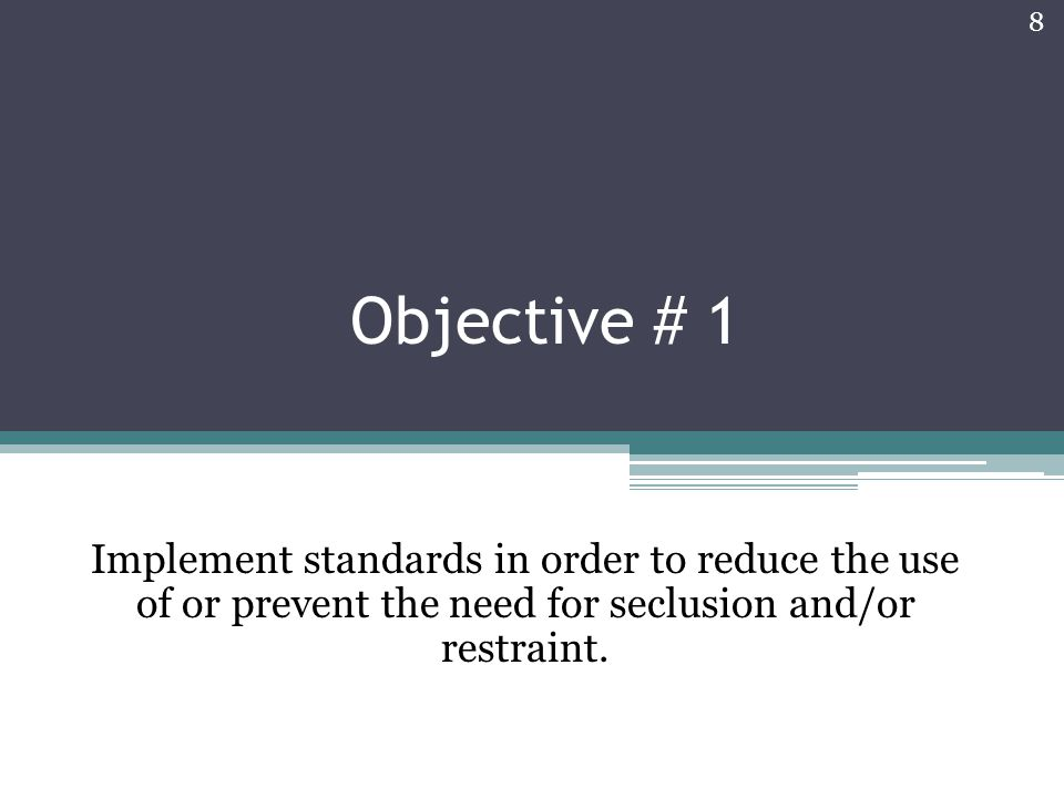 Objective # 1 Implement standards in order to reduce the use of or prevent the need for seclusion and/or restraint.