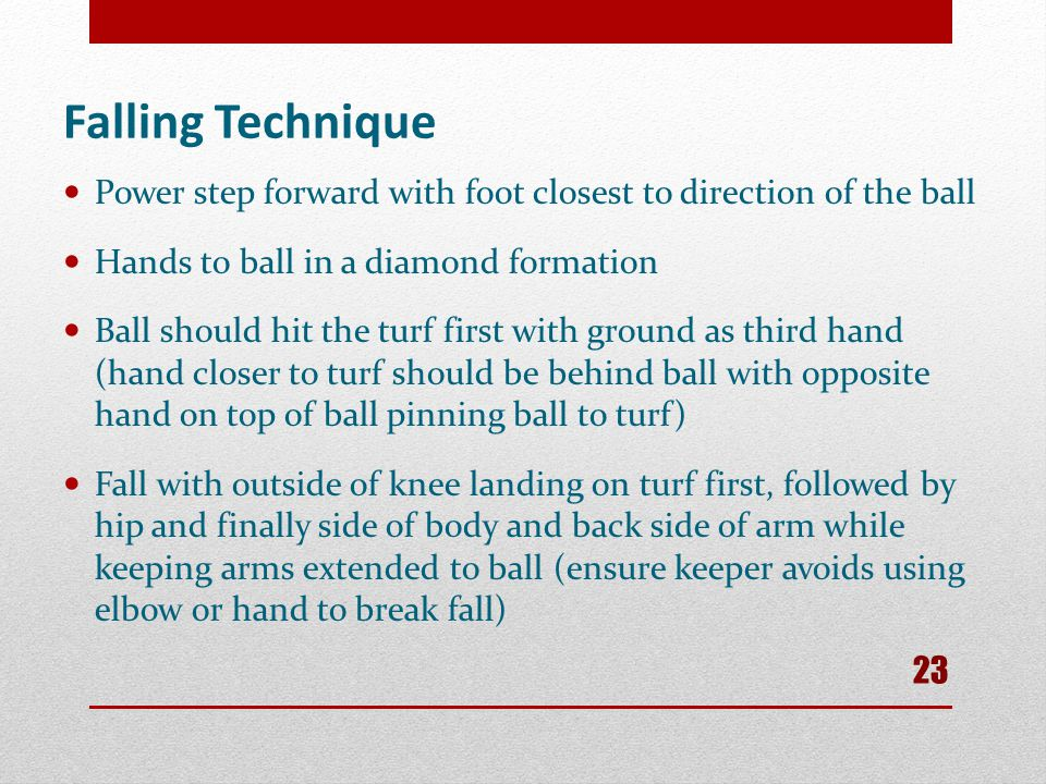 Falling Technique Power step forward with foot closest to direction of the ball. Hands to ball in a diamond formation.
