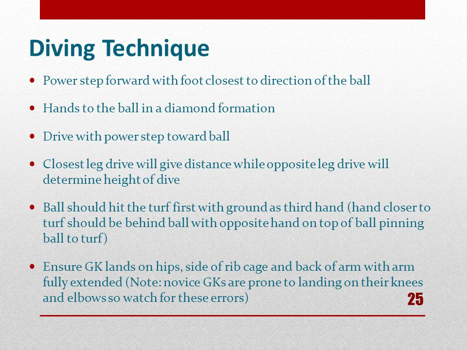 Diving Technique Power step forward with foot closest to direction of the ball. Hands to the ball in a diamond formation.