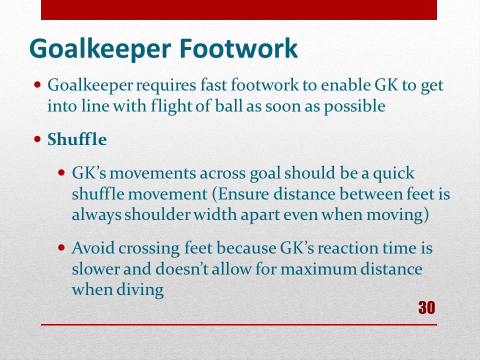 Goalkeeper Footwork Goalkeeper requires fast footwork to enable GK to get into line with flight of ball as soon as possible.