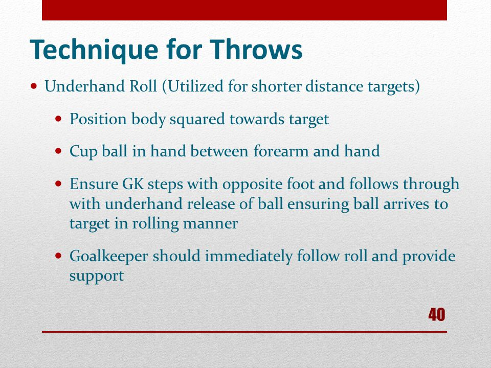 Technique for Throws Underhand Roll (Utilized for shorter distance targets) Position body squared towards target.