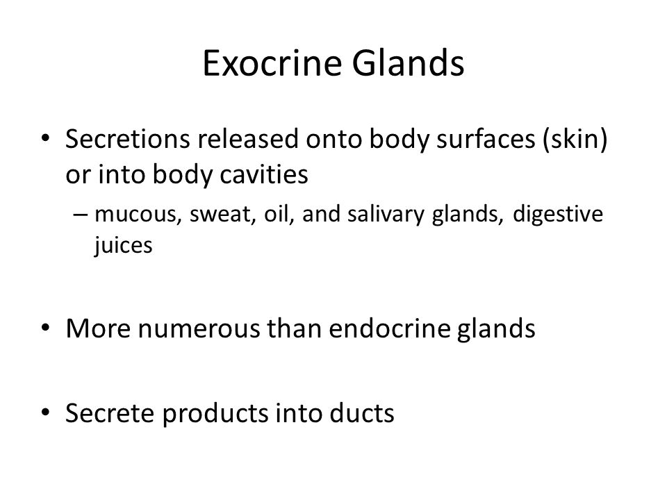 Exocrine Glands Secretions released onto body surfaces (skin) or into body cavities. mucous, sweat, oil, and salivary glands, digestive juices.