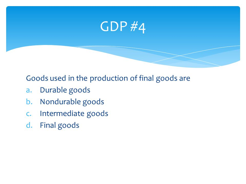 GDP #4 Goods used in the production of final goods are Durable goods