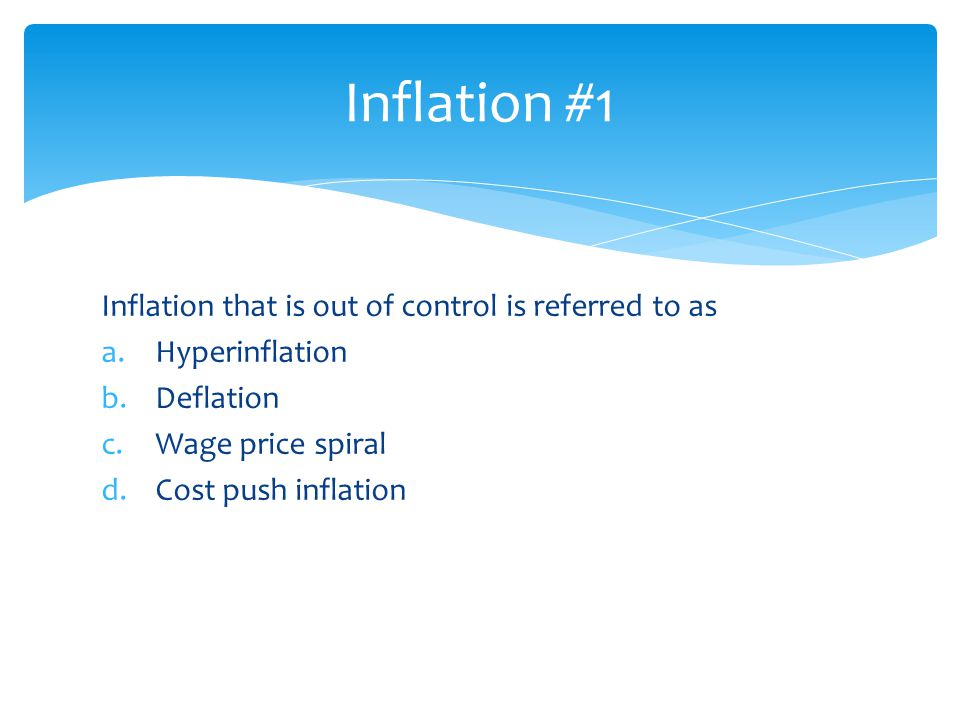 Inflation #1 Inflation that is out of control is referred to as