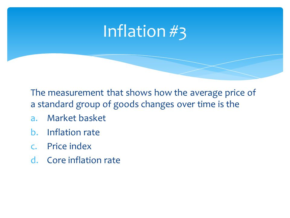Inflation #3 The measurement that shows how the average price of a standard group of goods changes over time is the.
