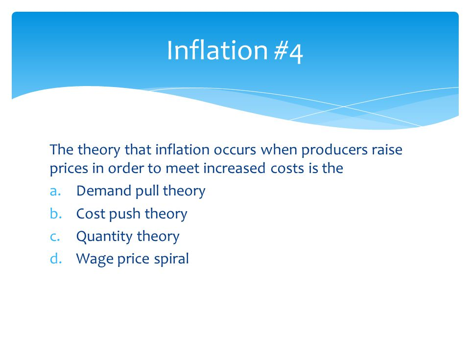 Inflation #4 The theory that inflation occurs when producers raise prices in order to meet increased costs is the.