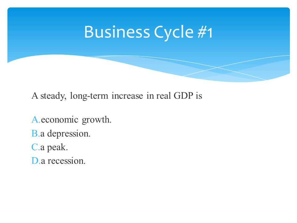 Business Cycle #1 A steady, long-term increase in real GDP is