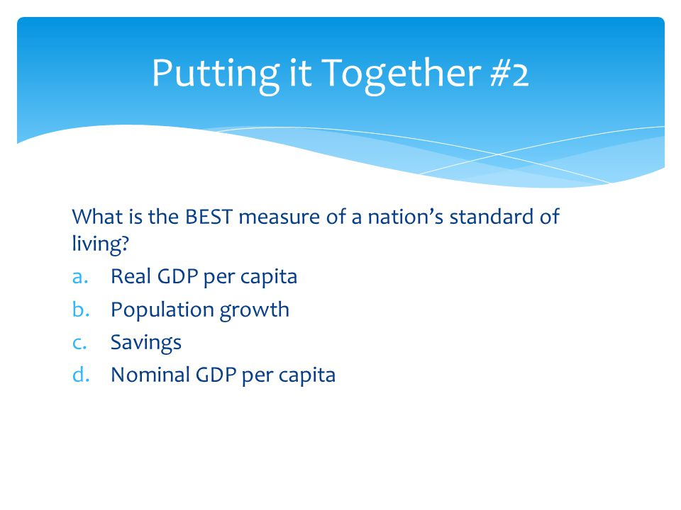 Putting it Together #2 What is the BEST measure of a nation's standard of living Real GDP per capita.