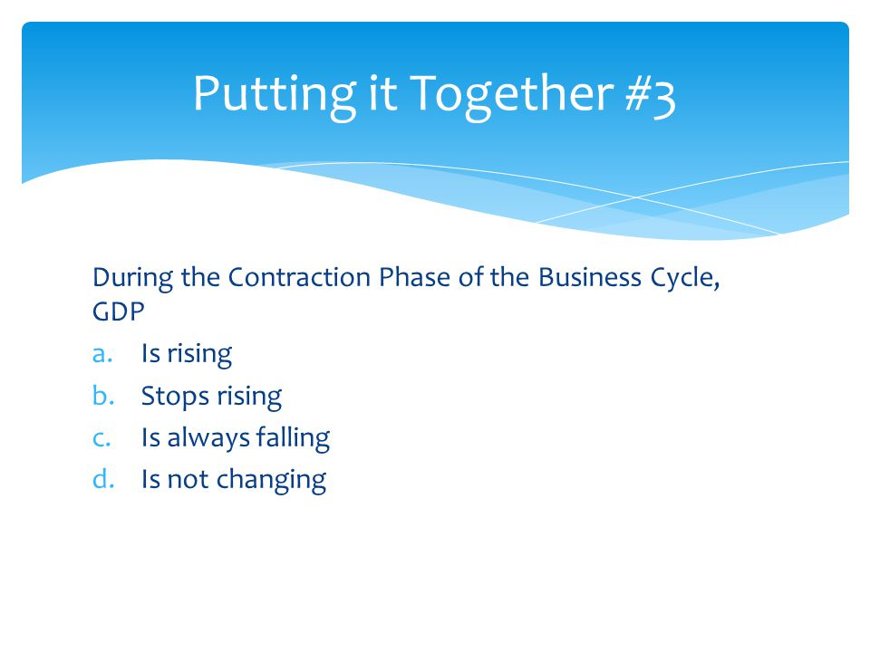 Putting it Together #3 During the Contraction Phase of the Business Cycle, GDP. Is rising. Stops rising.