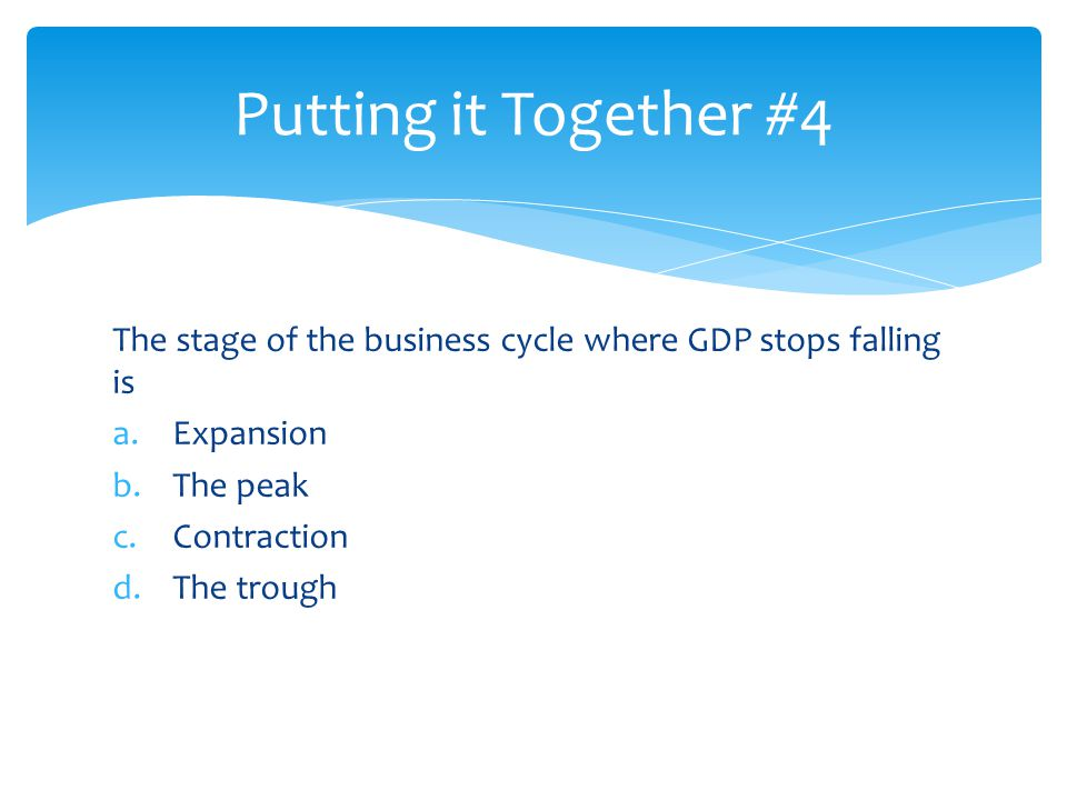 Putting it Together #4 The stage of the business cycle where GDP stops falling is. Expansion. The peak.