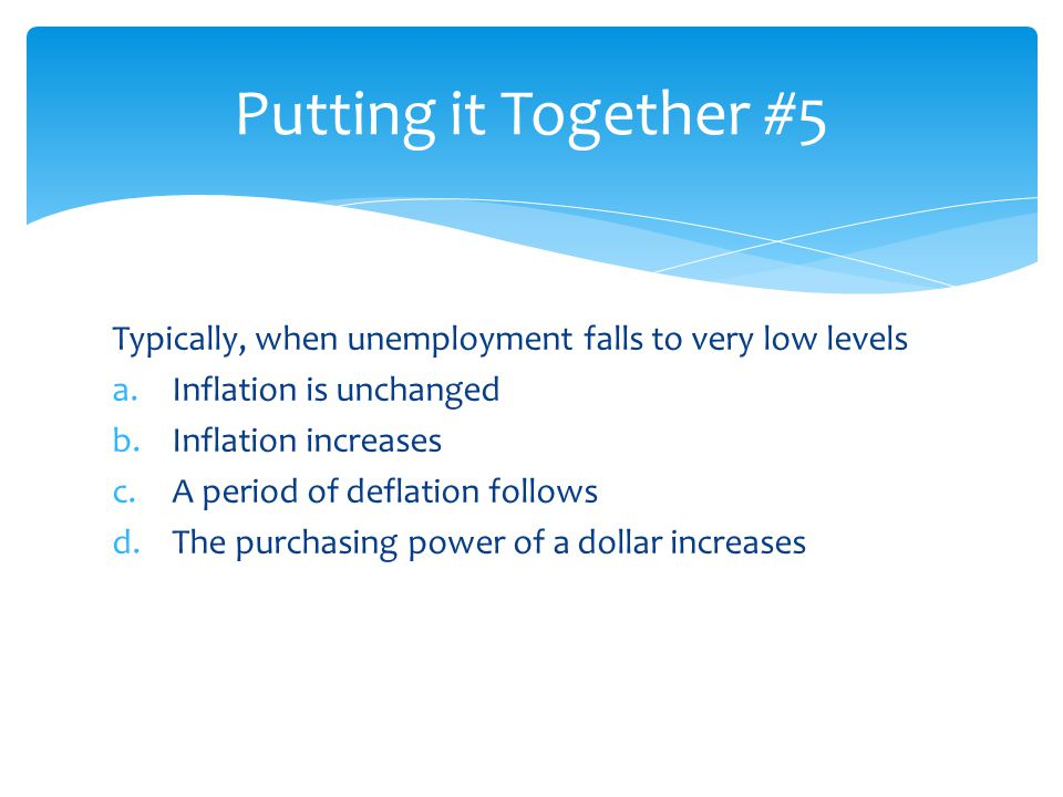 Putting it Together #5 Typically, when unemployment falls to very low levels. Inflation is unchanged.