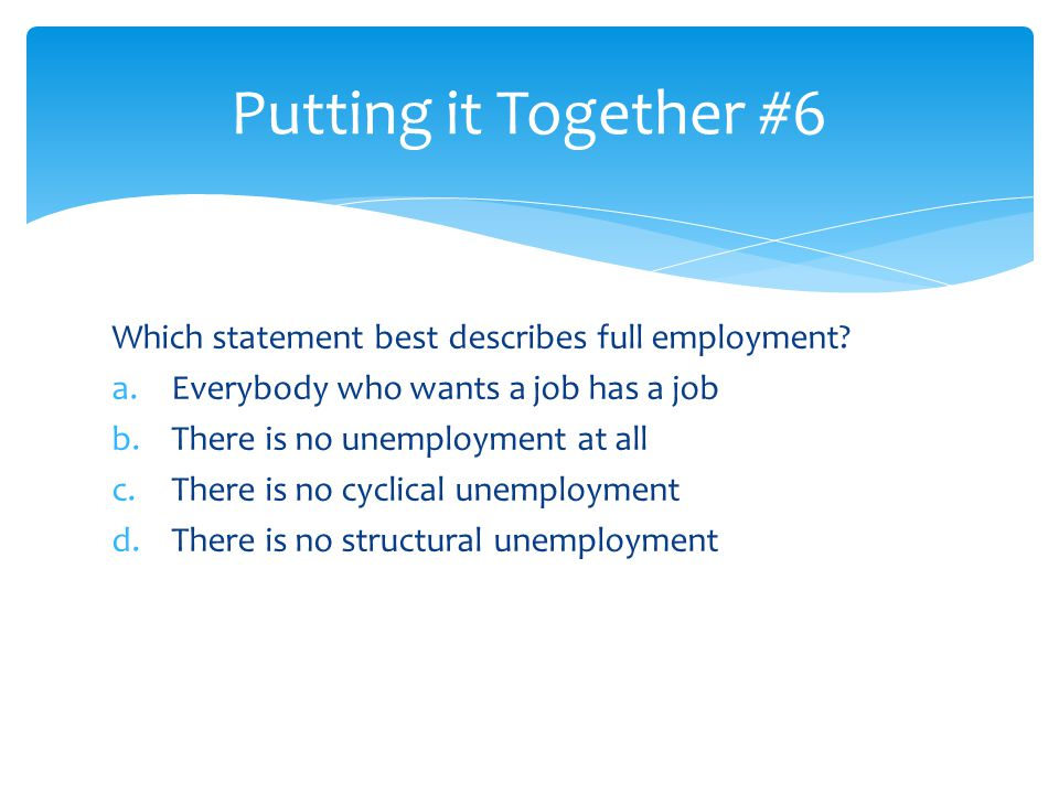Putting it Together #6 Which statement best describes full employment