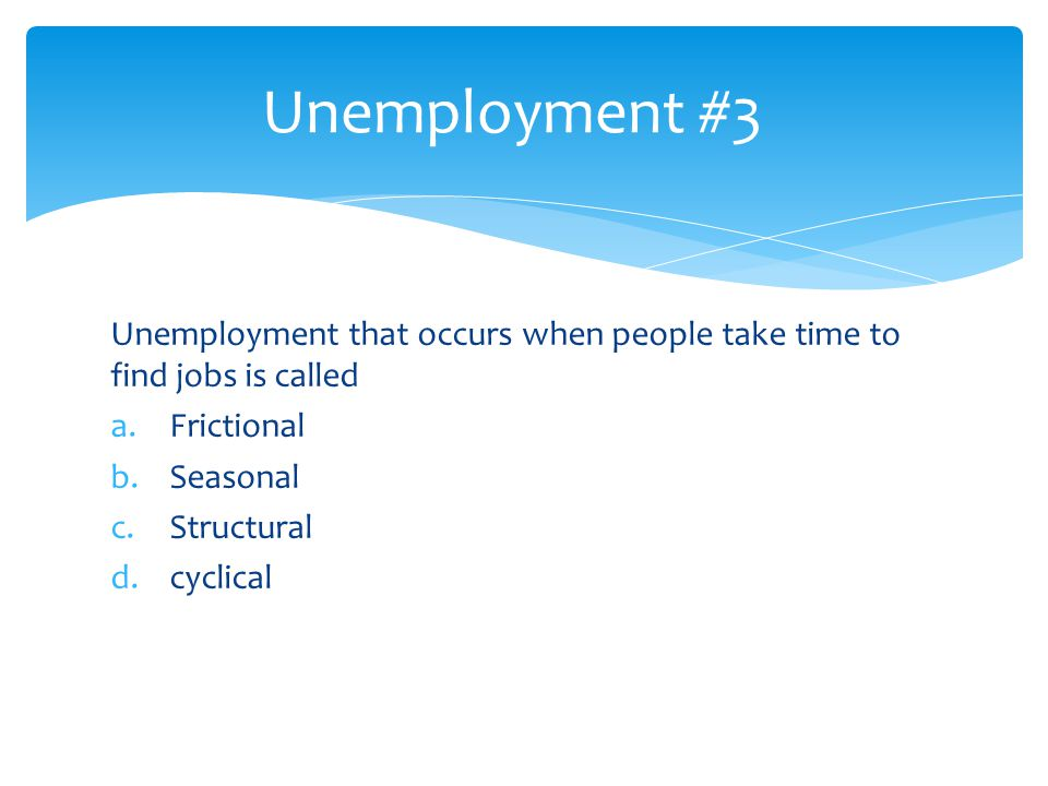 Unemployment #3 Unemployment that occurs when people take time to find jobs is called. Frictional.