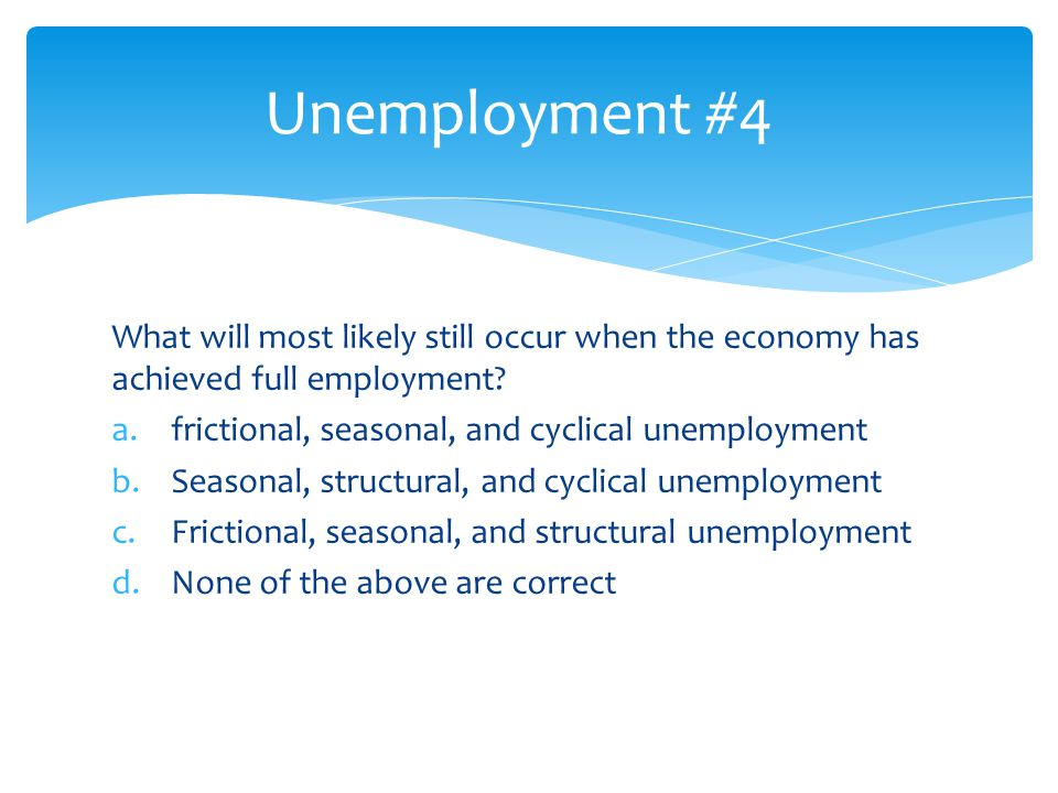 Unemployment #4 What will most likely still occur when the economy has achieved full employment frictional, seasonal, and cyclical unemployment.