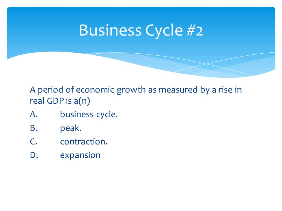 Business Cycle #2 A period of economic growth as measured by a rise in real GDP is a(n) A. business cycle.