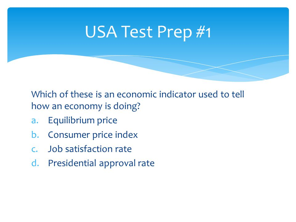 USA Test Prep #1 Which of these is an economic indicator used to tell how an economy is doing Equilibrium price.
