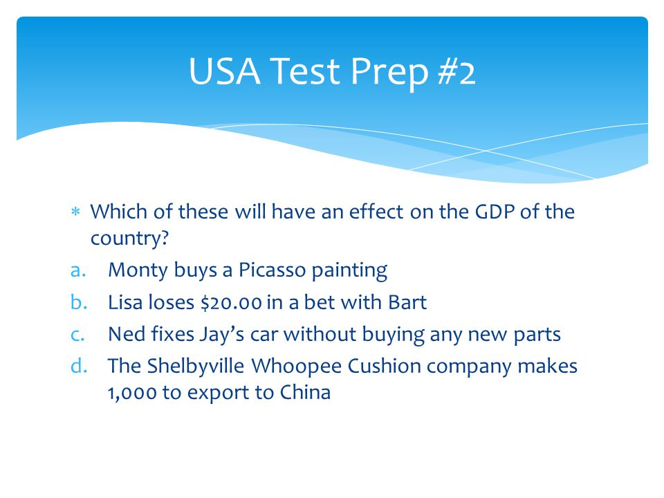 USA Test Prep #2 Which of these will have an effect on the GDP of the country Monty buys a Picasso painting.