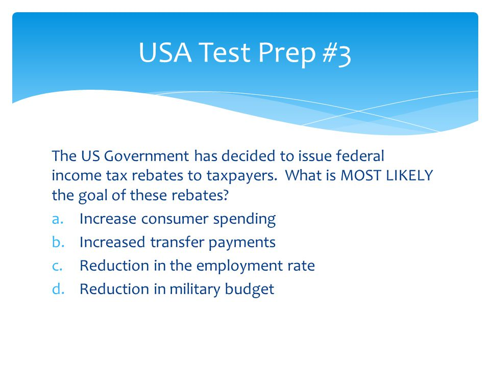 USA Test Prep #3 The US Government has decided to issue federal income tax rebates to taxpayers. What is MOST LIKELY the goal of these rebates