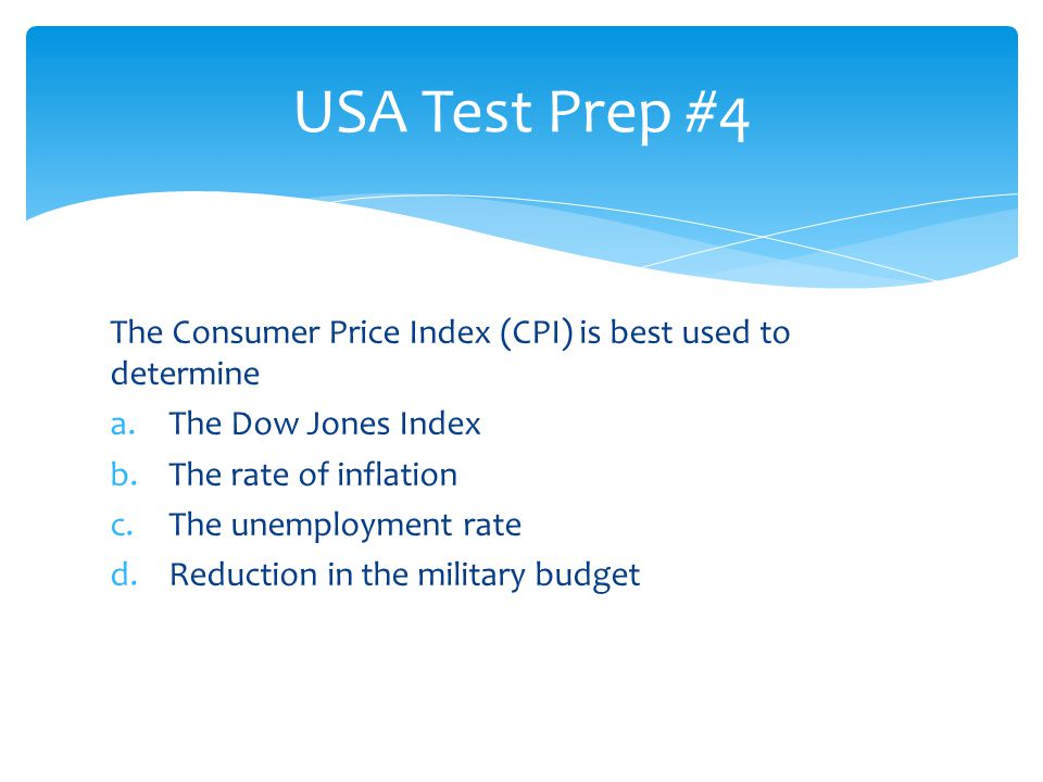 USA Test Prep #4 The Consumer Price Index (CPI) is best used to determine. The Dow Jones Index. The rate of inflation.