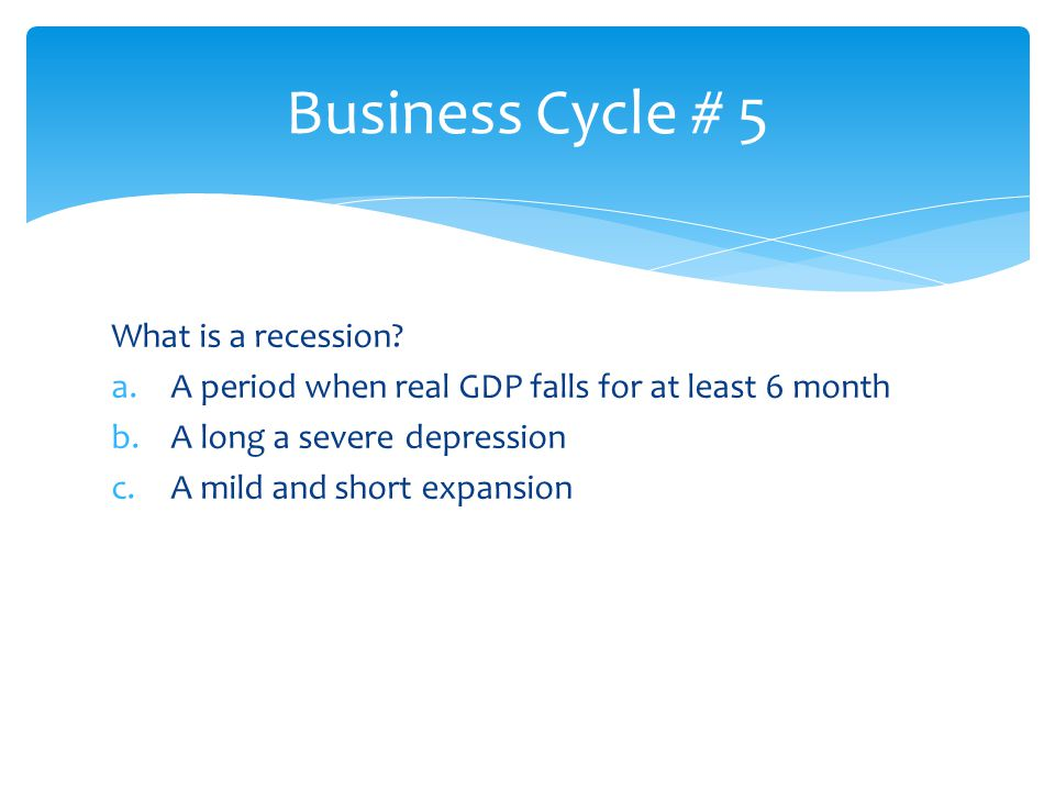 Business Cycle # 5 What is a recession
