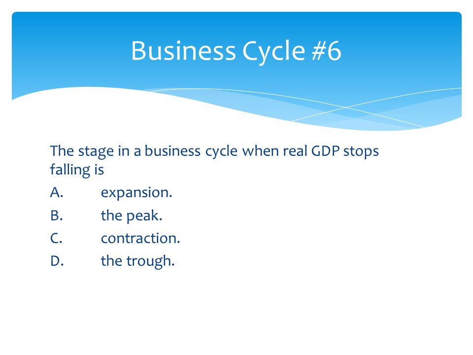 Business Cycle #6 The stage in a business cycle when real GDP stops falling is A.