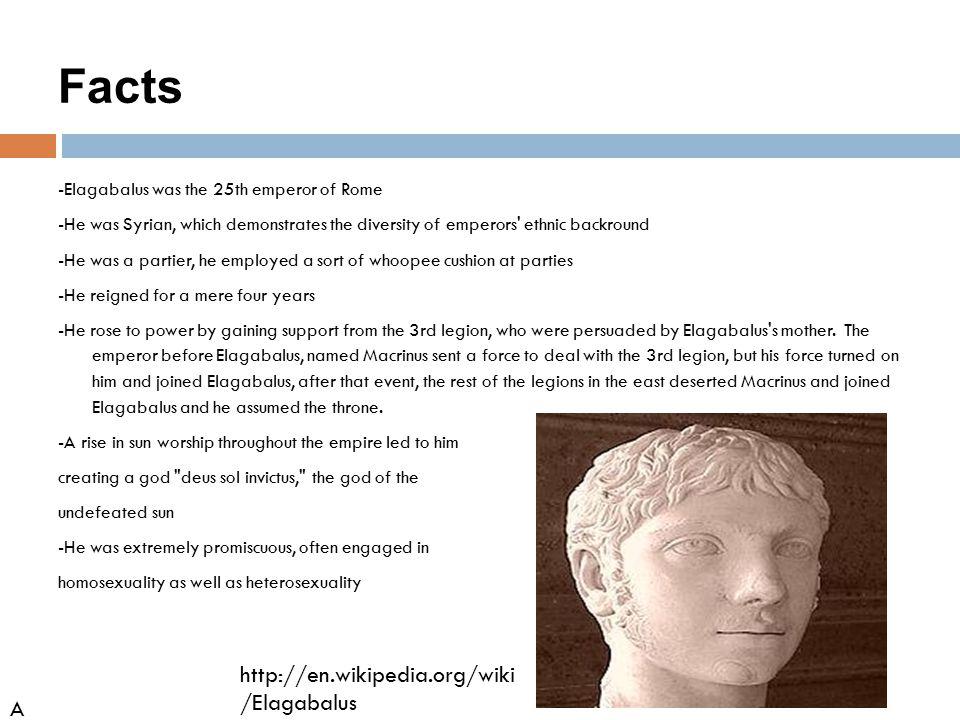 Facts http://en.wikipedia.org/wiki/Elagabalus AH