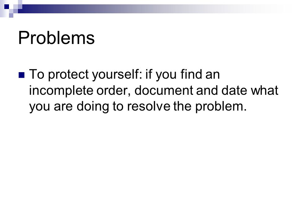 Problems To protect yourself: if you find an incomplete order, document and date what you are doing to resolve the problem.
