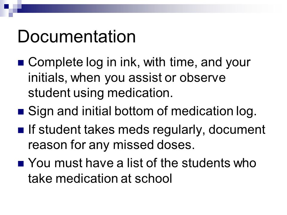 Documentation Complete log in ink, with time, and your initials, when you assist or observe student using medication.