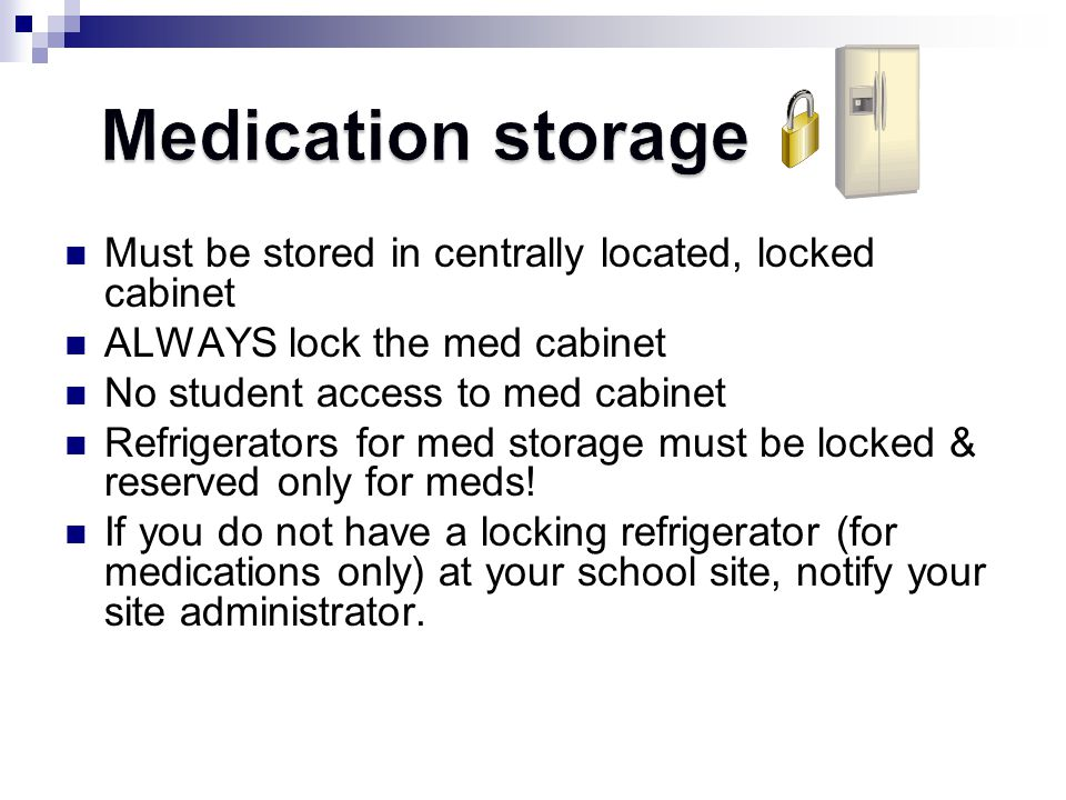 Medication storage Must be stored in centrally located, locked cabinet