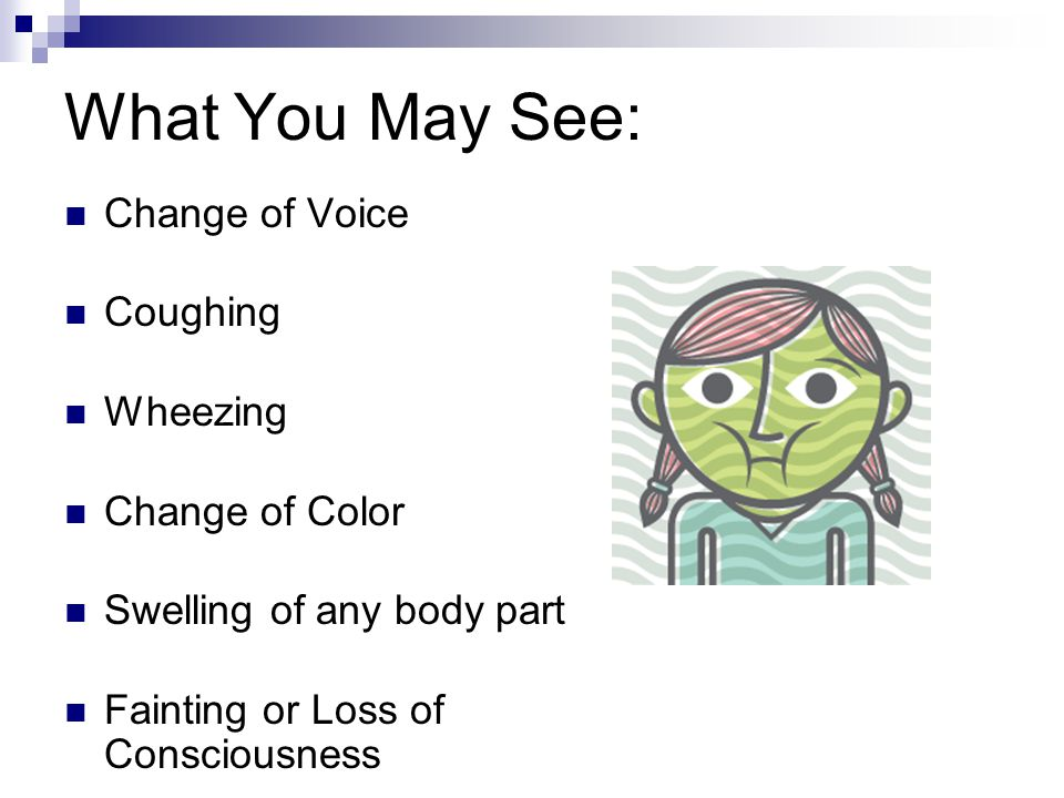 What You May See: Change of Voice Coughing Wheezing Change of Color