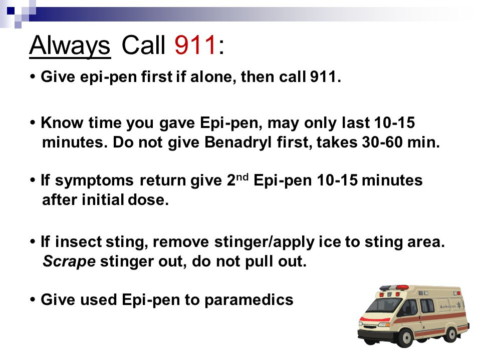 Always Call 911:  Give epi-pen first if alone, then call 911.