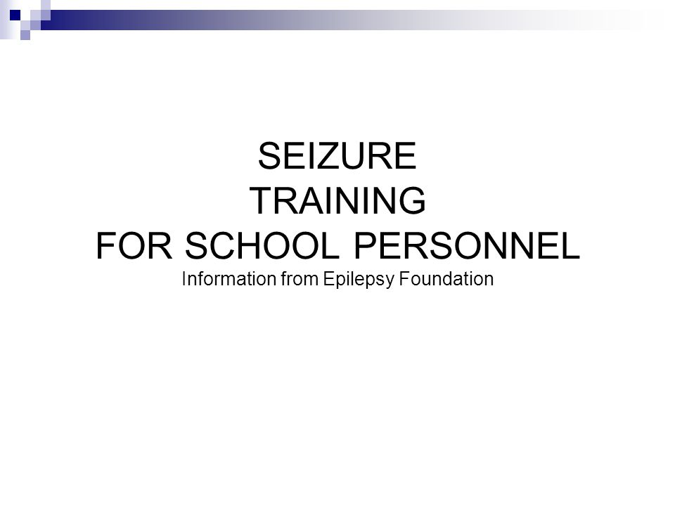 SEIZURE TRAINING FOR SCHOOL PERSONNEL Information from Epilepsy Foundation