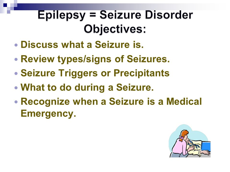 Epilepsy = Seizure Disorder Objectives: