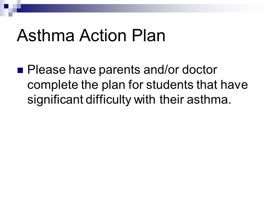 Asthma Action Plan Please have parents and/or doctor complete the plan for students that have significant difficulty with their asthma.
