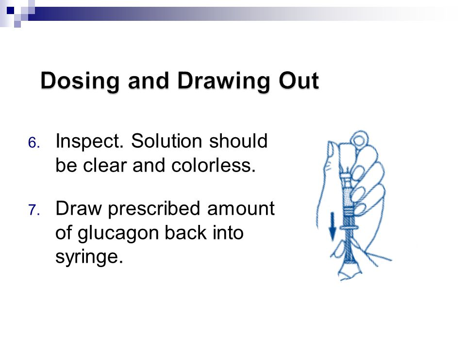 Dosing and Drawing Out Inspect. Solution should be clear and colorless. Draw prescribed amount of glucagon back into syringe.