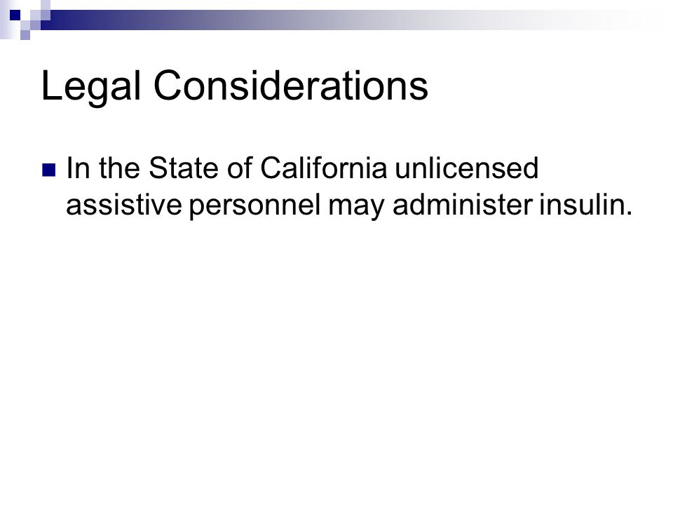 Legal Considerations In the State of California unlicensed assistive personnel may administer insulin.