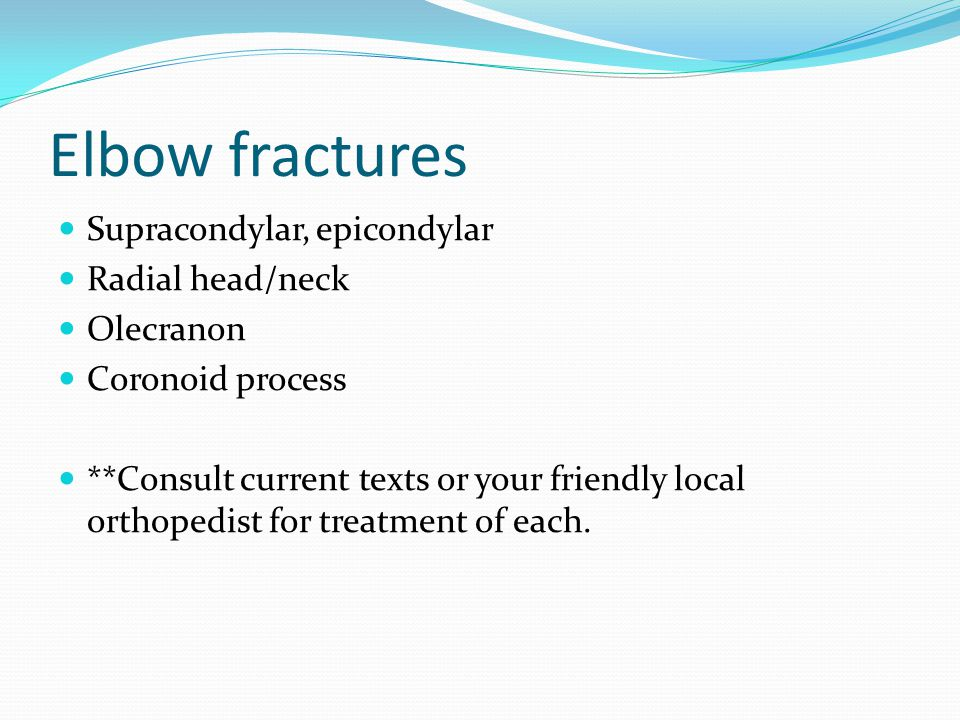 Elbow fractures Supracondylar, epicondylar Radial head/neck Olecranon
