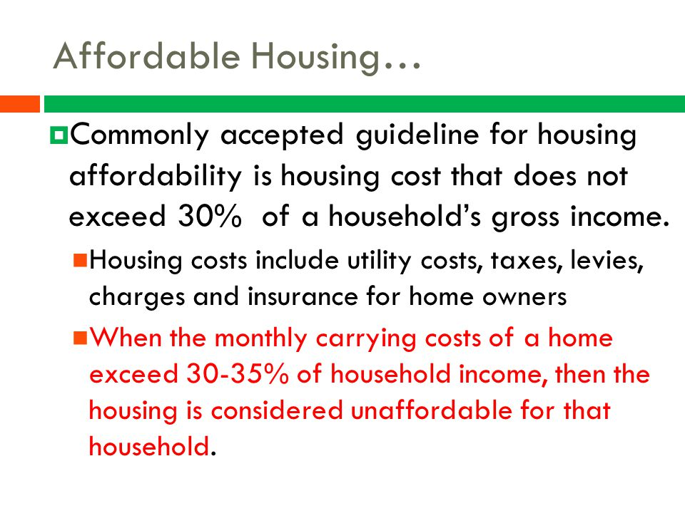 Affordable Housing… Commonly accepted guideline for housing affordability is housing cost that does not exceed 30% of a household's gross income.